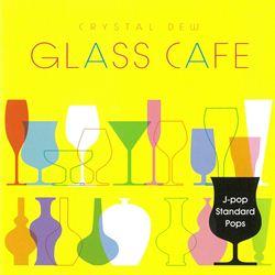ガラスカフェ~クリスタルデュー J-POPスタンダード~ポップス