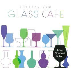 ガラスカフェ~クリスタルデュー J-POPスタンダード~バラード